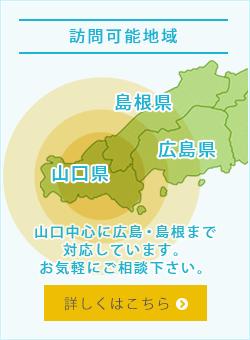 訪問可能地域 山口中心に広島・島根まで対応しています。お気軽にご相談下さい。詳しくはこちら